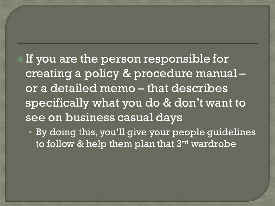 If you are the person responsible for creating a policy & procedure manual – or a detailed memo – that describes specifically what you do & don't want to see on business casual days