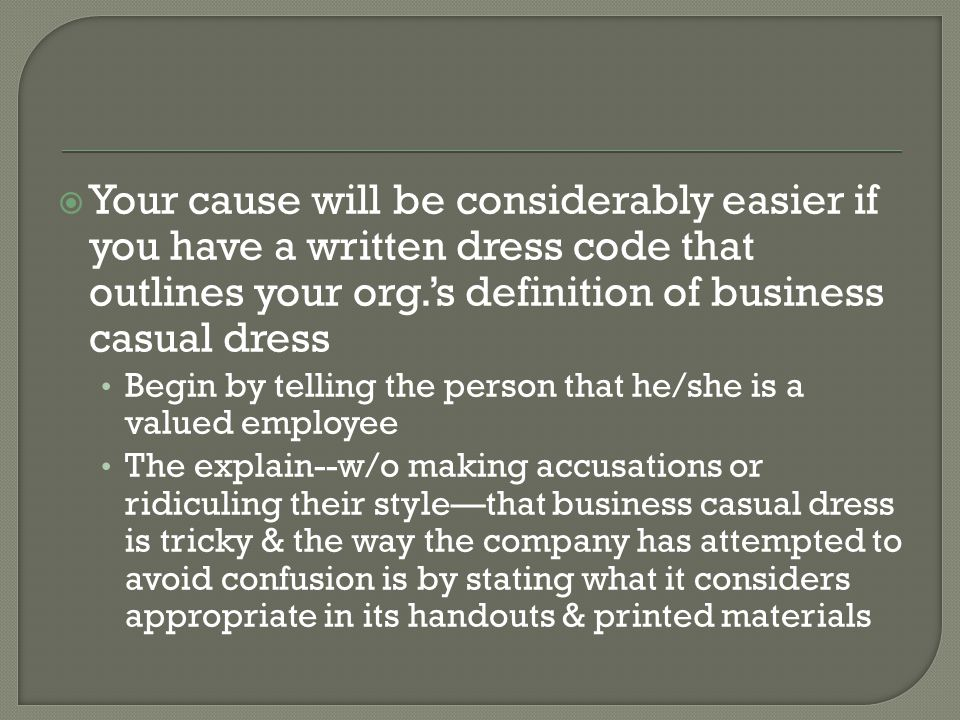 Your cause will be considerably easier if you have a written dress code that outlines your org.'s definition of business casual dress