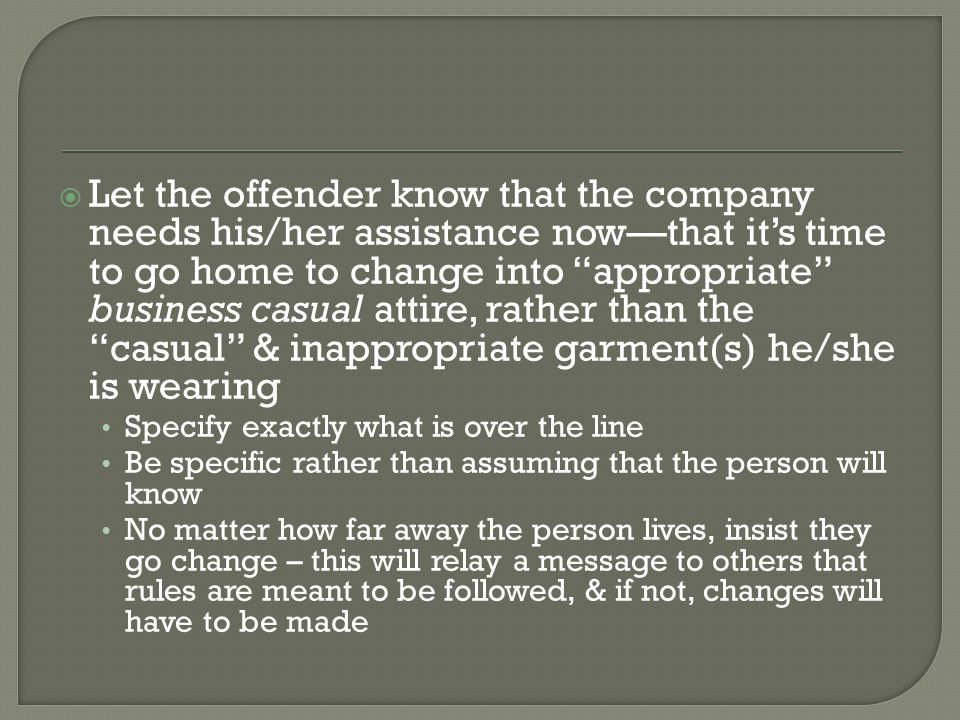 Let the offender know that the company needs his/her assistance now—that it's time to go home to change into appropriate business casual attire, rather than the casual & inappropriate garment(s) he/she is wearing