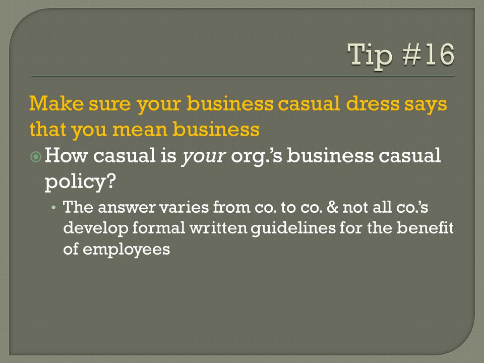 Tip #16 Make sure your business casual dress says that you mean business. How casual is your org.'s business casual policy