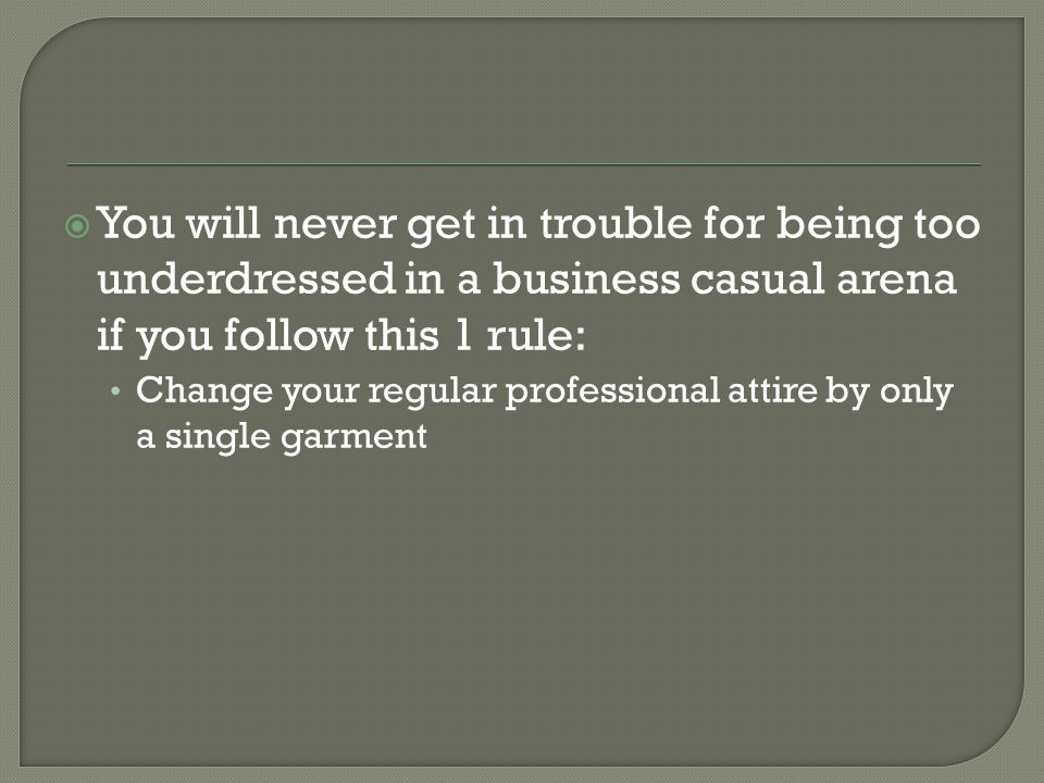 You will never get in trouble for being too underdressed in a business casual arena if you follow this 1 rule: