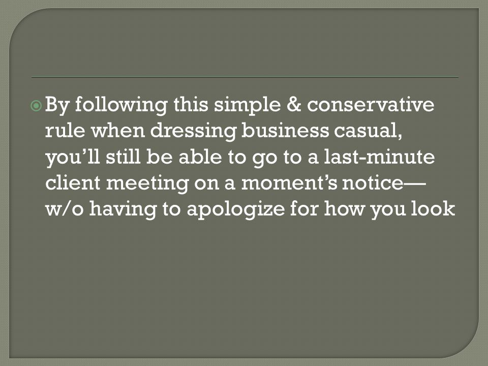 By following this simple & conservative rule when dressing business casual, you'll still be able to go to a last-minute client meeting on a moment's notice—w/o having to apologize for how you look