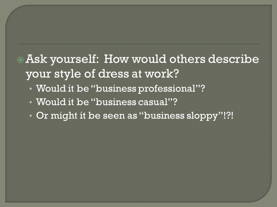 Ask yourself: How would others describe your style of dress at work