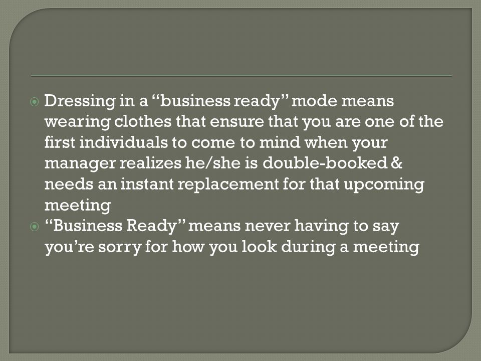Dressing in a business ready mode means wearing clothes that ensure that you are one of the first individuals to come to mind when your manager realizes he/she is double-booked & needs an instant replacement for that upcoming meeting