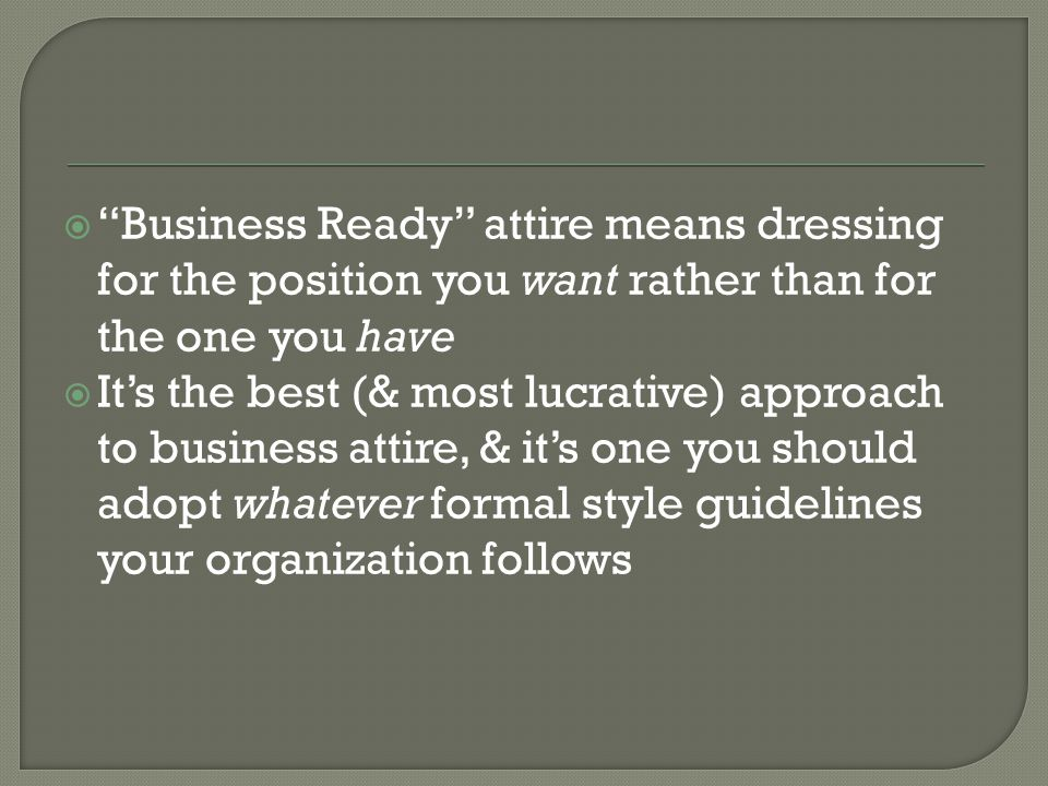 Business Ready attire means dressing for the position you want rather than for the one you have