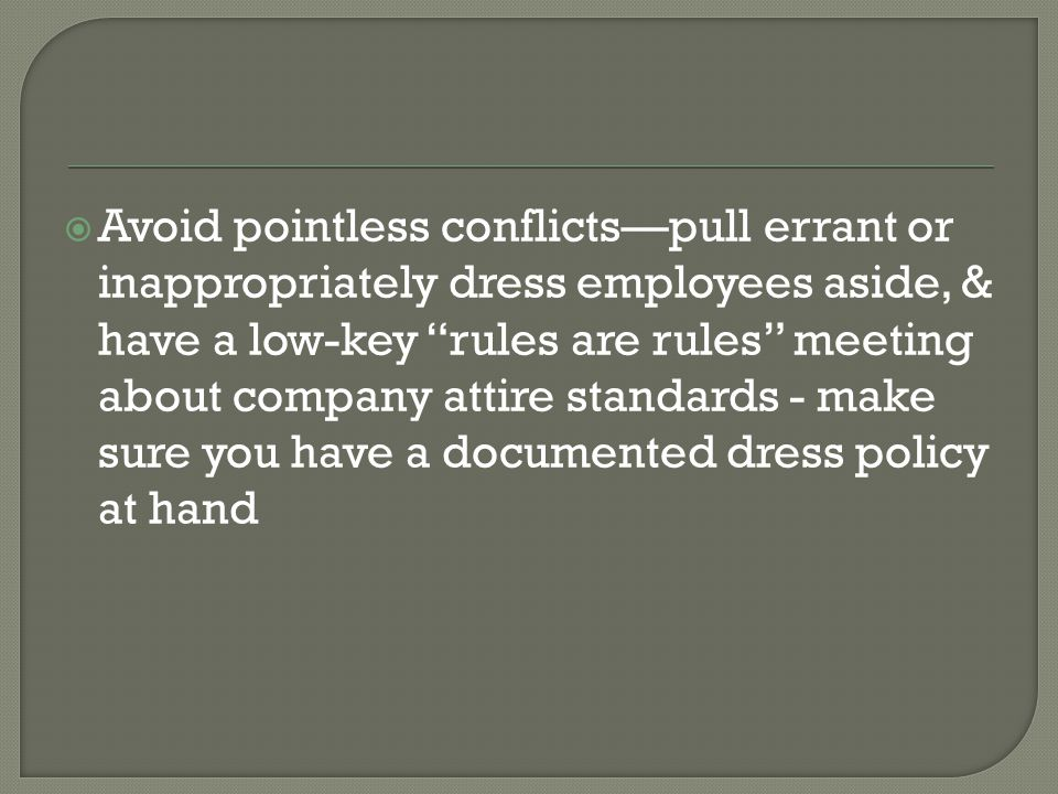 Avoid pointless conflicts—pull errant or inappropriately dress employees aside, & have a low-key rules are rules meeting about company attire standards - make sure you have a documented dress policy at hand