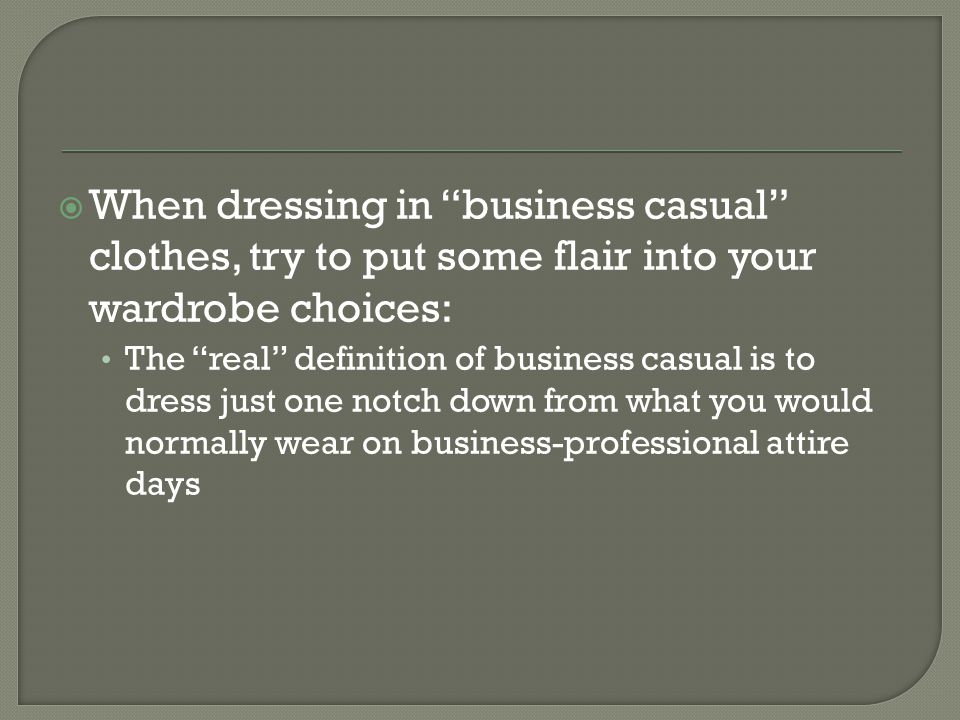 When dressing in business casual clothes, try to put some flair into your wardrobe choices: