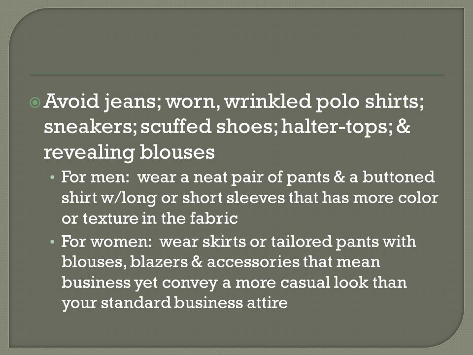 Avoid jeans; worn, wrinkled polo shirts; sneakers; scuffed shoes; halter-tops; & revealing blouses