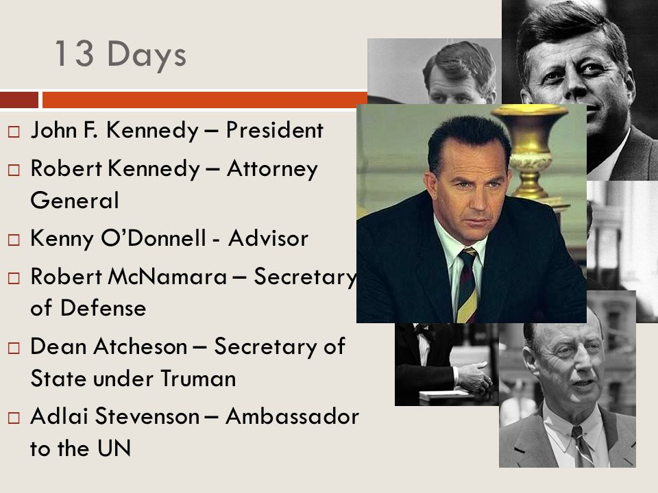 13 Days John F. Kennedy – President Robert Kennedy – Attorney General