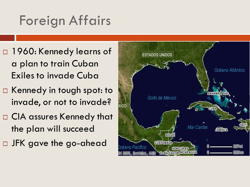 Foreign Affairs 1960: Kennedy learns of a plan to train Cuban Exiles to invade Cuba. Kennedy in tough spot: to invade, or not to invade