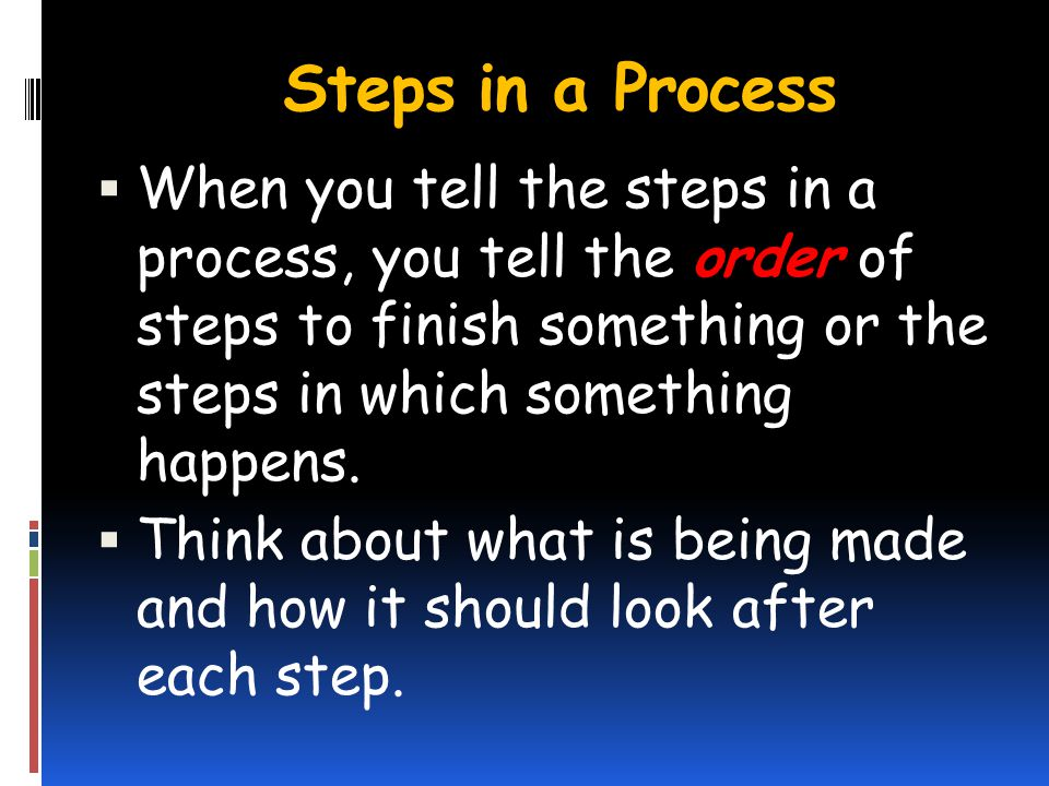 Steps in a Process When you tell the steps in a process, you tell the order of steps to finish something or the steps in which something happens.