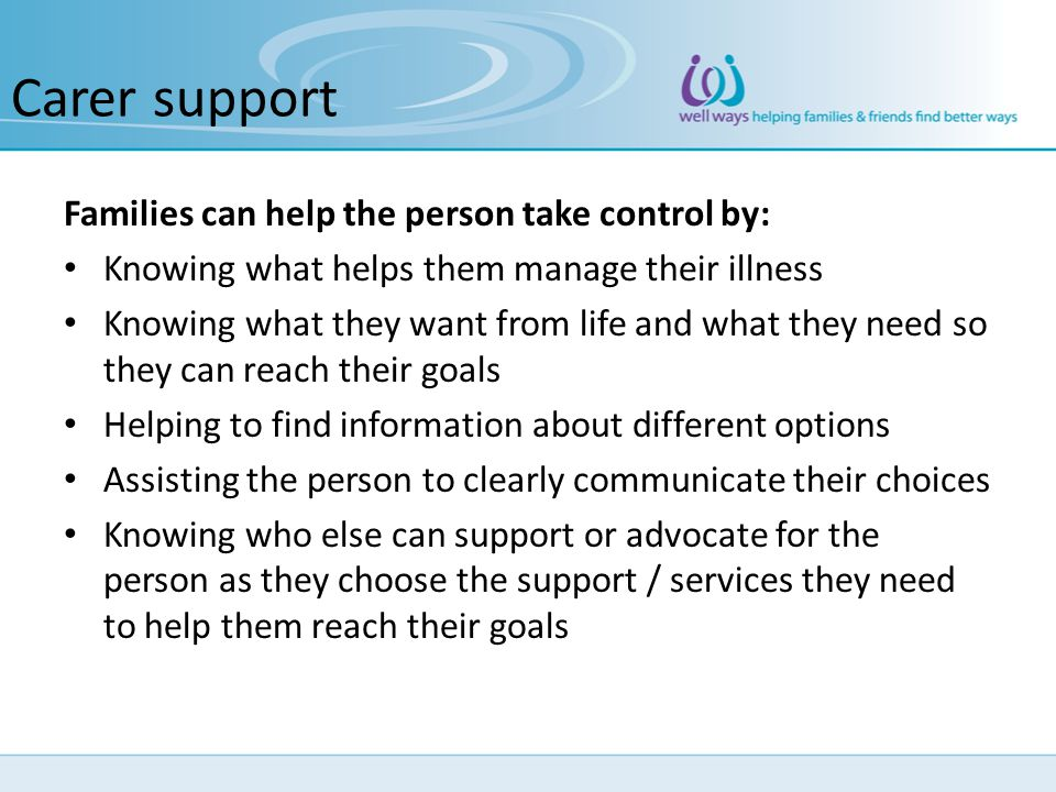 Carer support Families can help the person take control by: