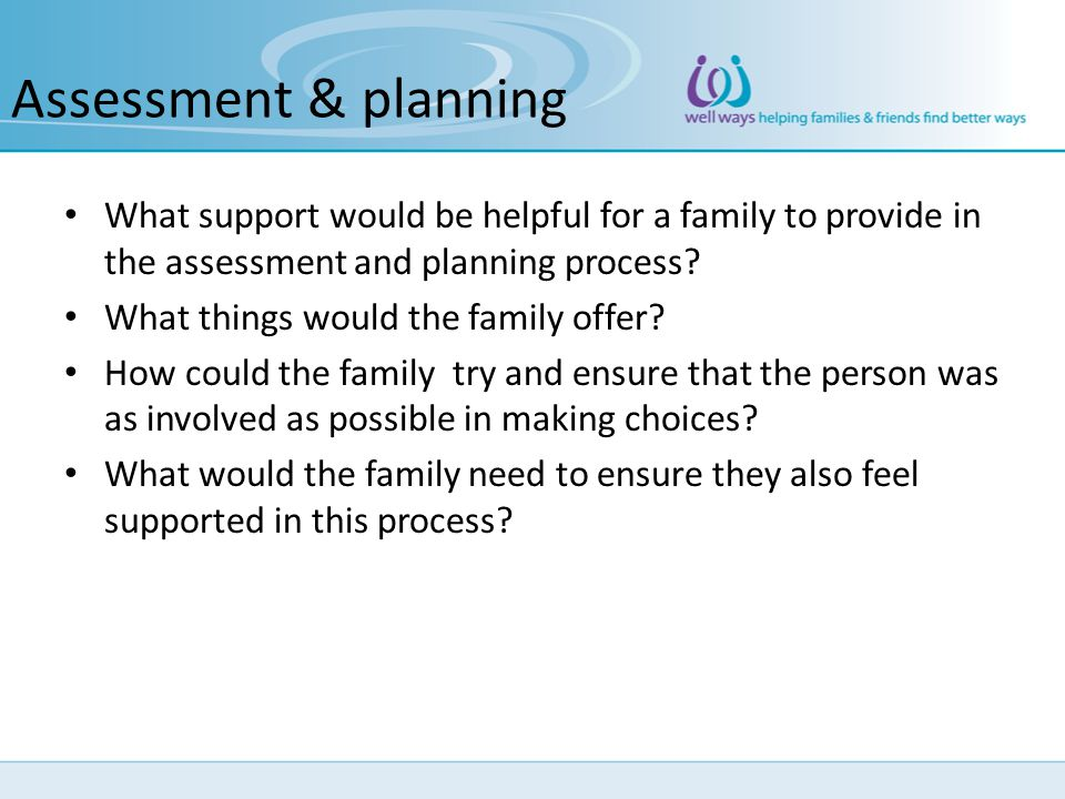 Assessment & planning What support would be helpful for a family to provide in the assessment and planning process