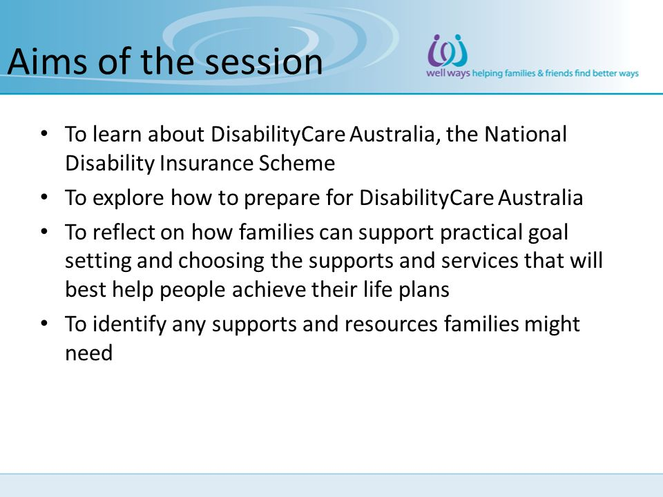Aims of the session To learn about DisabilityCare Australia, the National Disability Insurance Scheme.