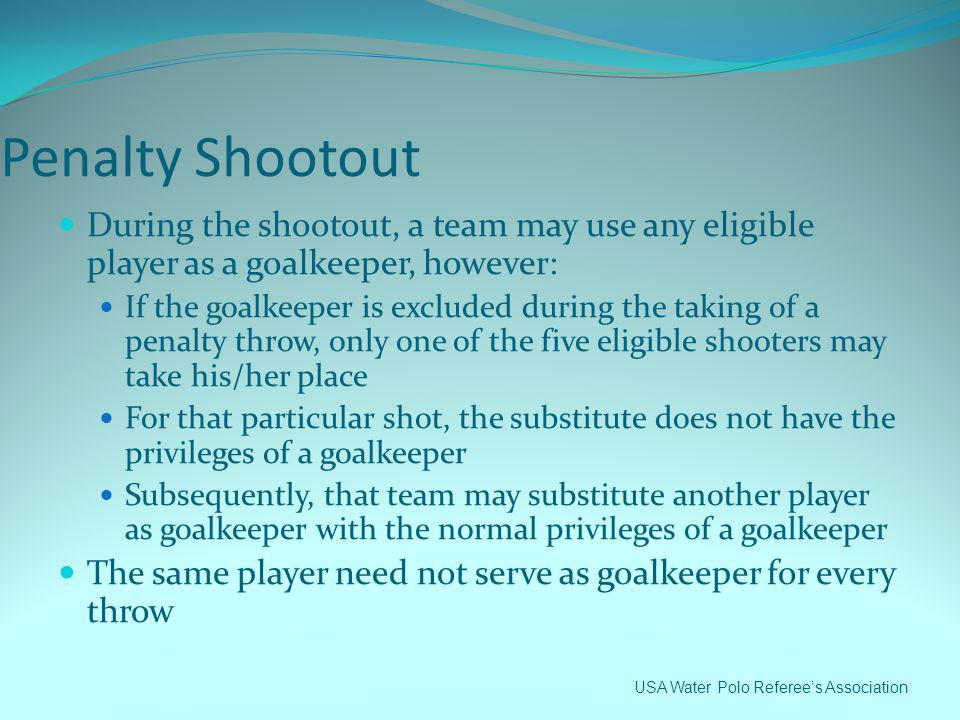 Penalty Shootout During the shootout, a team may use any eligible player as a goalkeeper, however: