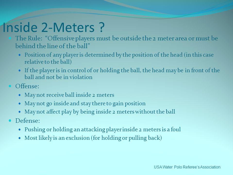 Inside 2-Meters The Rule: Offensive players must be outside the 2 meter area or must be behind the line of the ball