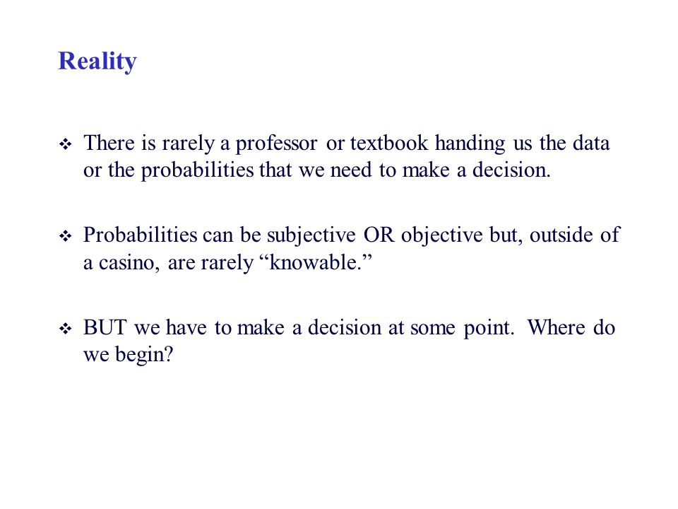 Reality There is rarely a professor or textbook handing us the data or the probabilities that we need to make a decision.