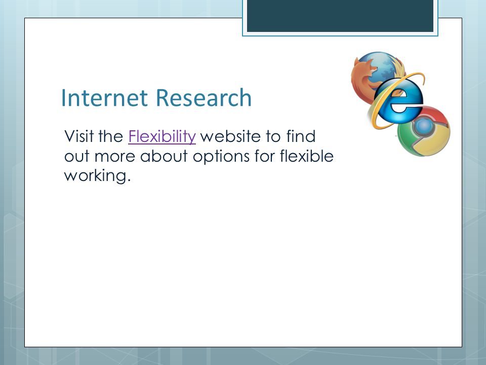 Internet Research Visit the Flexibility website to find out more about options for flexible working.