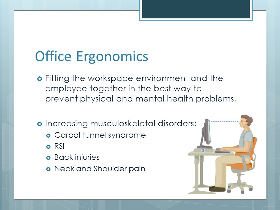 Office Ergonomics Fitting the workspace environment and the employee together in the best way to prevent physical and mental health problems.