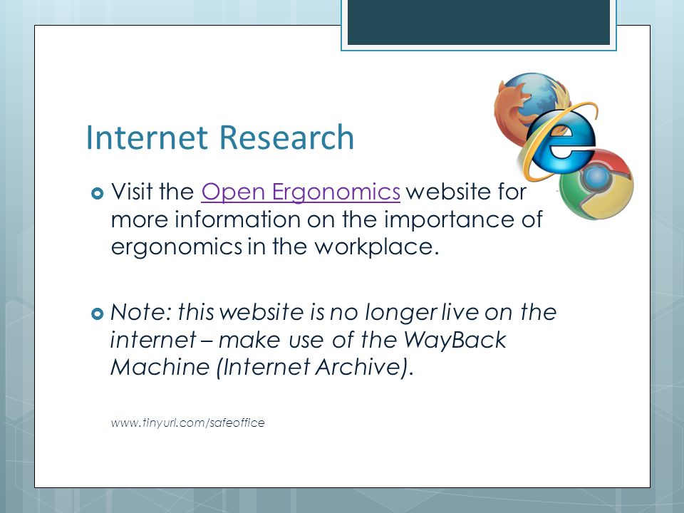 Internet Research Visit the Open Ergonomics website for more information on the importance of ergonomics in the workplace.