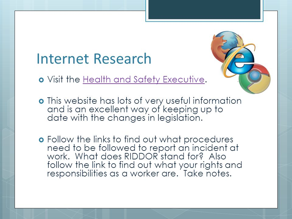 Internet Research Visit the Health and Safety Executive.