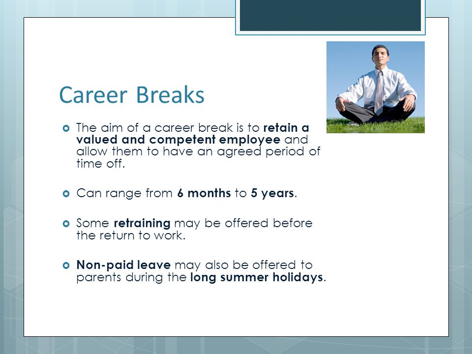 Career Breaks The aim of a career break is to retain a valued and competent employee and allow them to have an agreed period of time off.