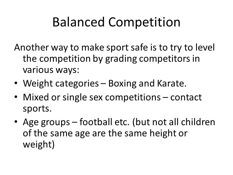Balanced Competition Another way to make sport safe is to try to level the competition by grading competitors in various ways: