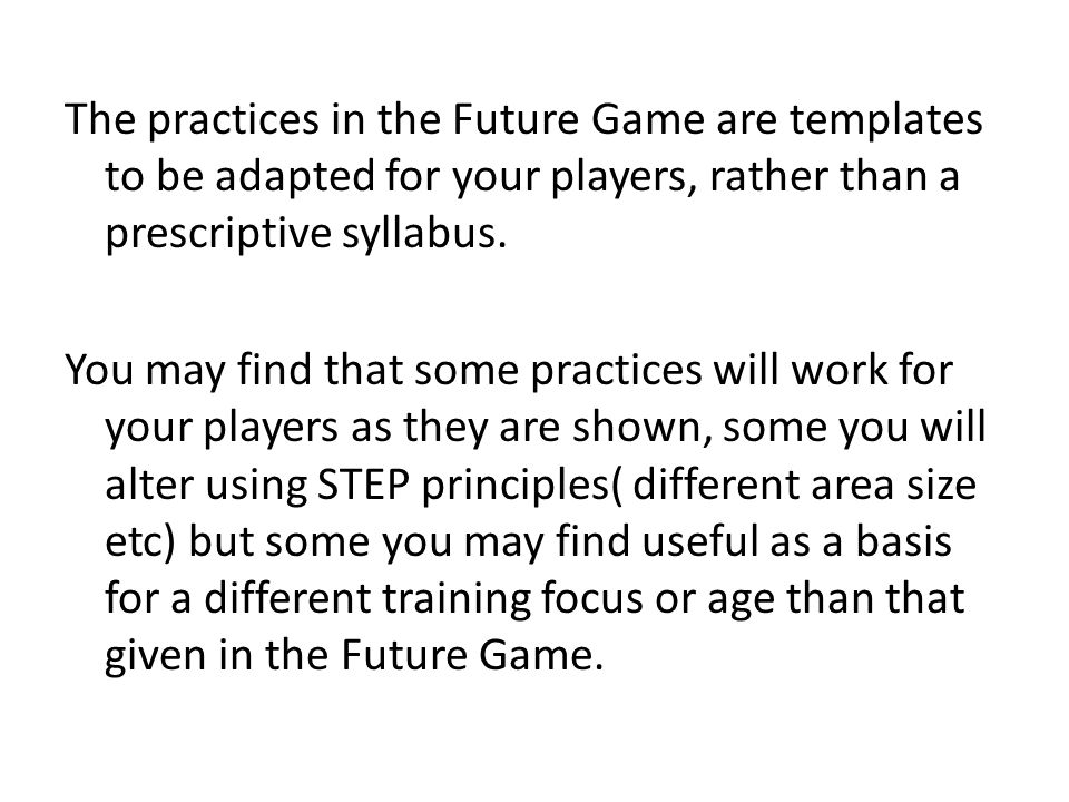 The practices in the Future Game are templates to be adapted for your players, rather than a prescriptive syllabus.