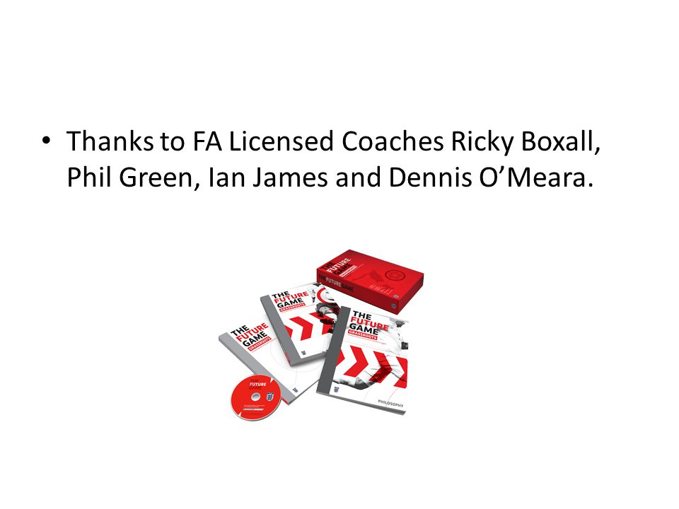 Thanks to FA Licensed Coaches Ricky Boxall, Phil Green, Ian James and Dennis O'Meara.