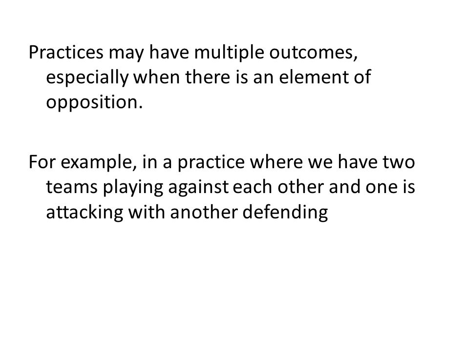 Practices may have multiple outcomes, especially when there is an element of opposition.