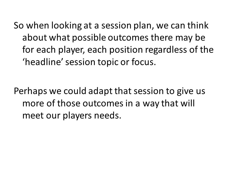 So when looking at a session plan, we can think about what possible outcomes there may be for each player, each position regardless of the 'headline' session topic or focus.