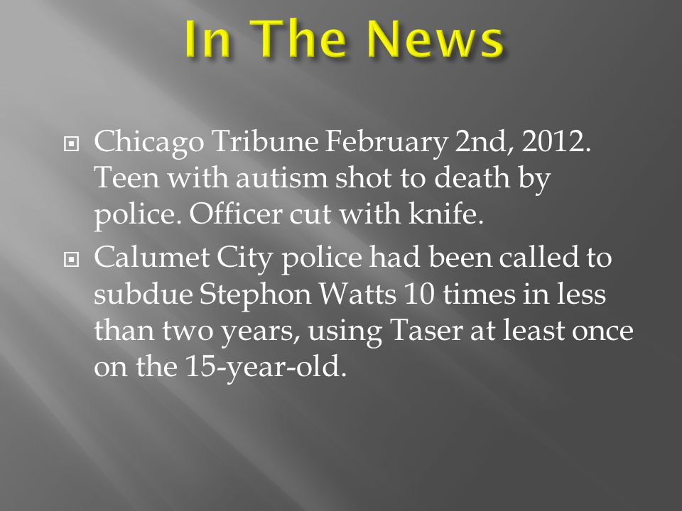 In The News Chicago Tribune February 2nd, 2012. Teen with autism shot to death by police. Officer cut with knife.