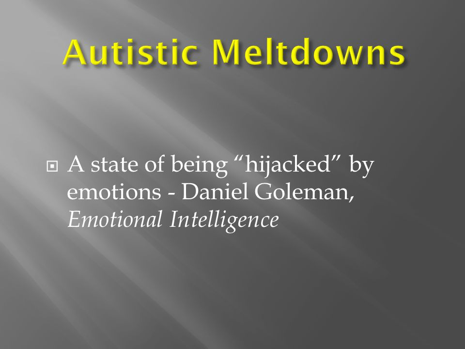 Autistic Meltdowns A state of being hijacked by emotions - Daniel Goleman, Emotional Intelligence