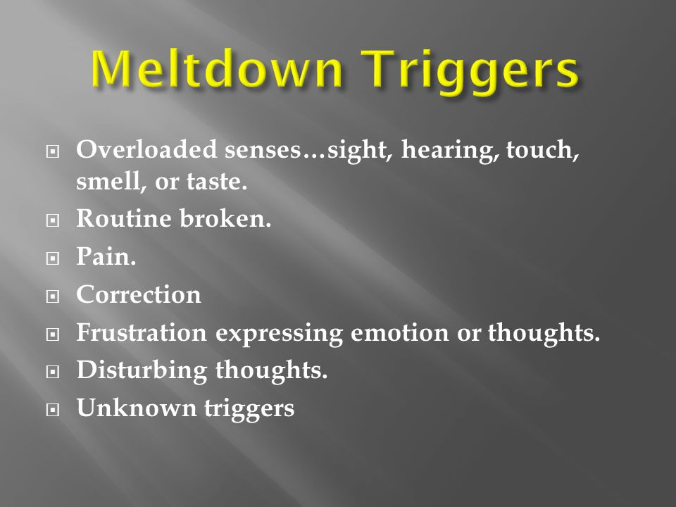 Meltdown Triggers Overloaded senses…sight, hearing, touch, smell, or taste. Routine broken. Pain.