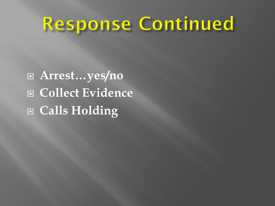 Response Continued Arrest…yes/no Collect Evidence Calls Holding