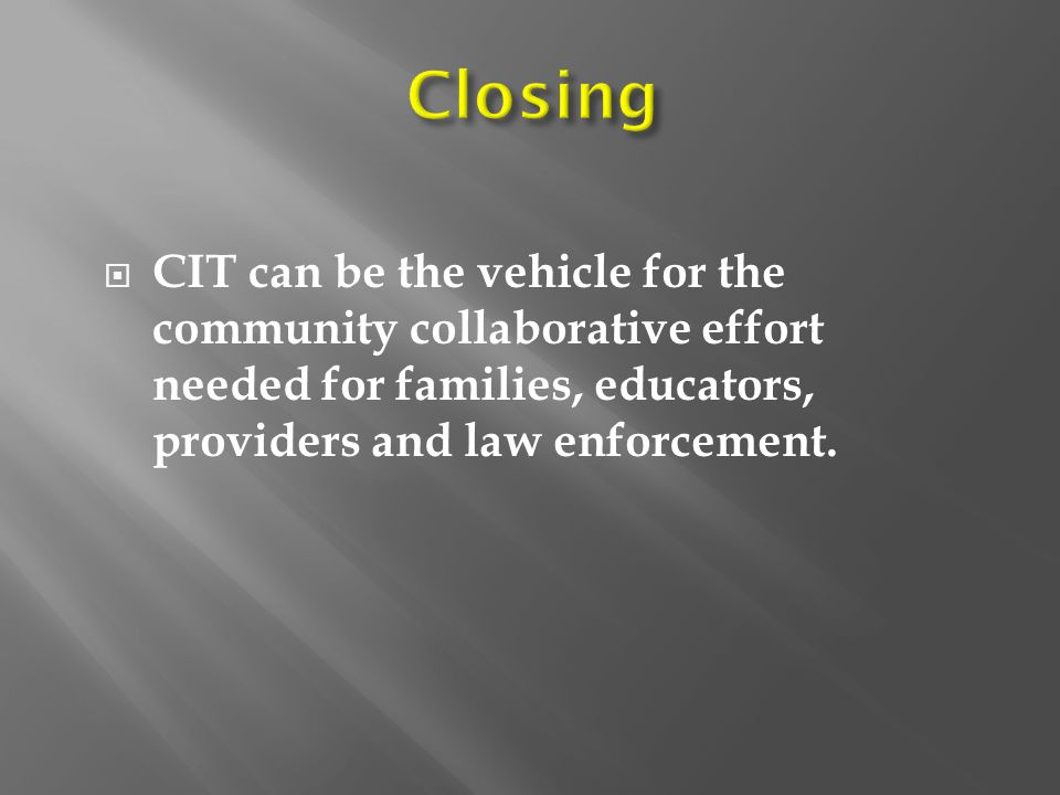 Closing CIT can be the vehicle for the community collaborative effort needed for families, educators, providers and law enforcement.