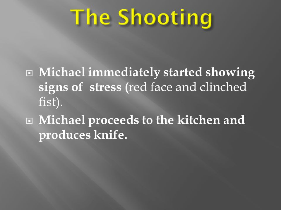 The Shooting Michael immediately started showing signs of stress (red face and clinched fist).