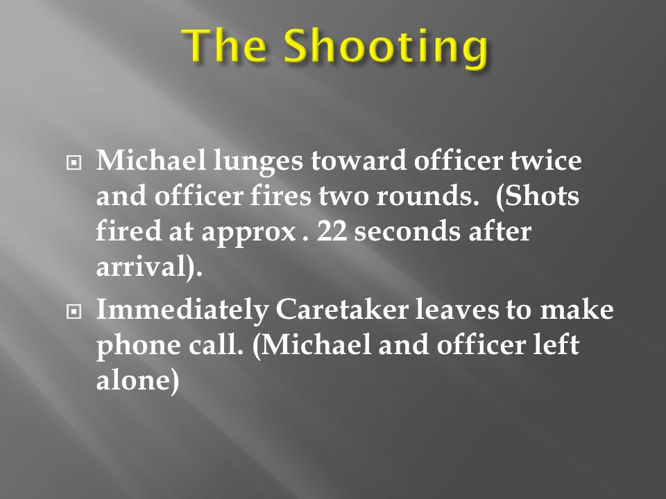 The Shooting Michael lunges toward officer twice and officer fires two rounds. (Shots fired at approx . 22 seconds after arrival).