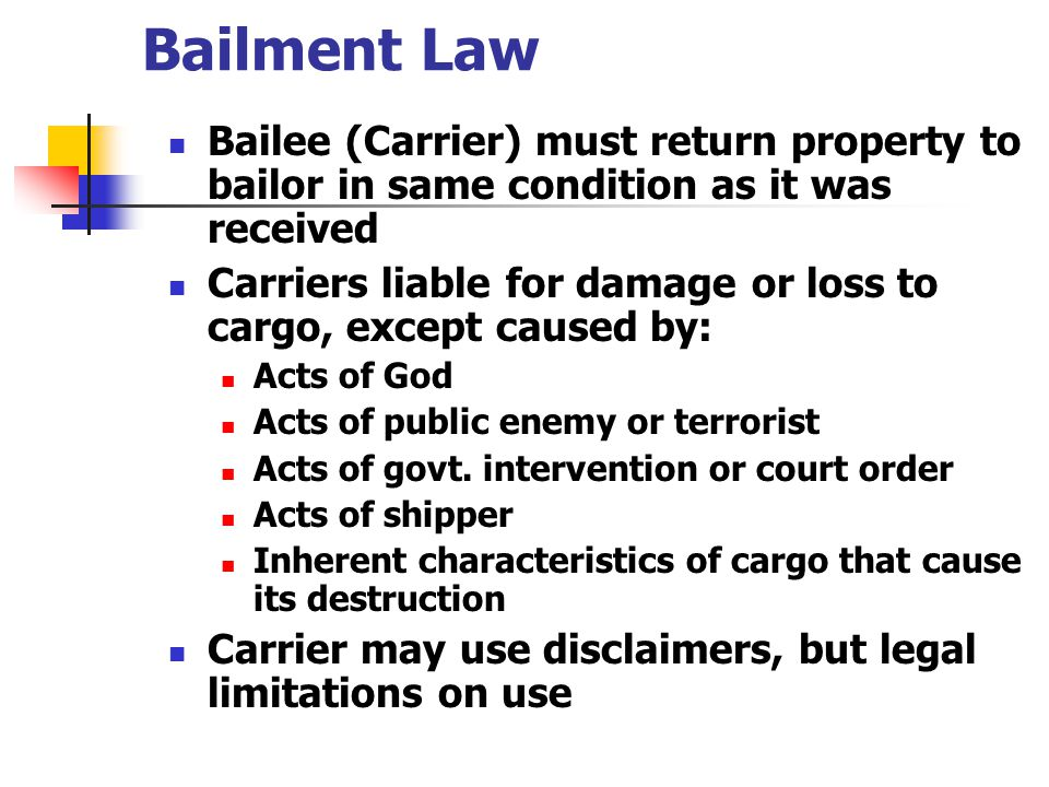 Bailment Law Bailee (Carrier) must return property to bailor in same condition as it was received.