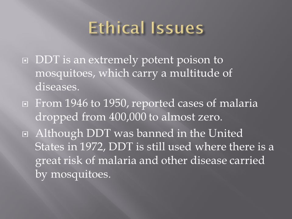 Ethical Issues DDT is an extremely potent poison to mosquitoes, which carry a multitude of diseases.