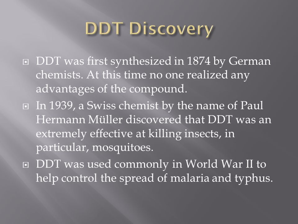 DDT Discovery DDT was first synthesized in 1874 by German chemists. At this time no one realized any advantages of the compound.