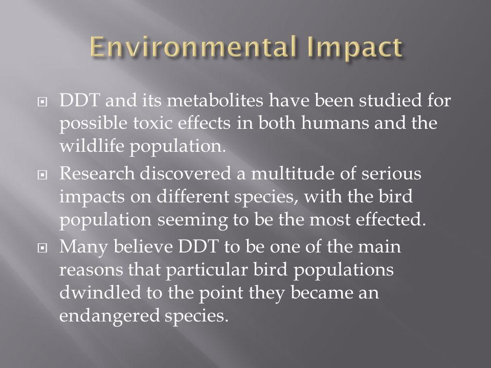 Environmental Impact DDT and its metabolites have been studied for possible toxic effects in both humans and the wildlife population.