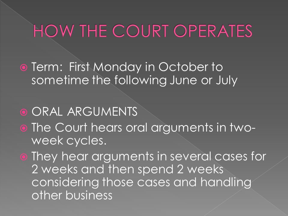 HOW THE COURT OPERATES Term: First Monday in October to sometime the following June or July. ORAL ARGUMENTS.
