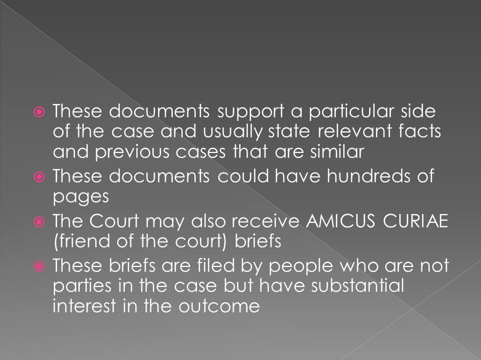 These documents support a particular side of the case and usually state relevant facts and previous cases that are similar