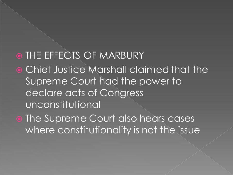 THE EFFECTS OF MARBURY Chief Justice Marshall claimed that the Supreme Court had the power to declare acts of Congress unconstitutional.