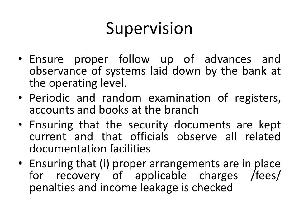 Supervision Ensure proper follow up of advances and observance of systems laid down by the bank at the operating level.