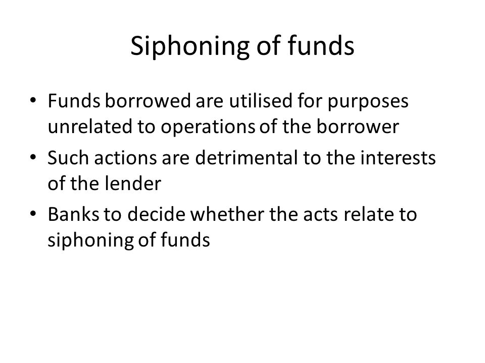 Siphoning of funds Funds borrowed are utilised for purposes unrelated to operations of the borrower.