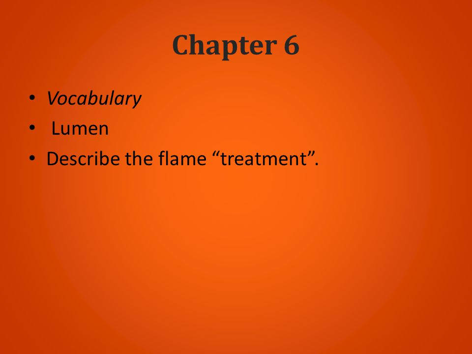 Chapter 6 Vocabulary Lumen Describe the flame treatment .