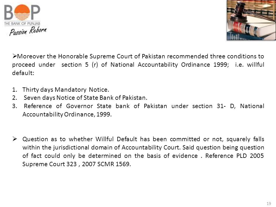Moreover the Honorable Supreme Court of Pakistan recommended three conditions to proceed under section 5 (r) of National Accountability Ordinance 1999; i.e. willful default: