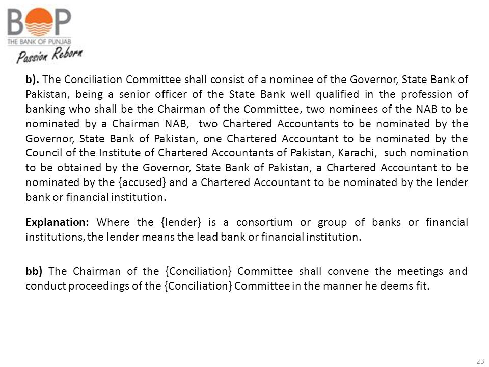 b). The Conciliation Committee shall consist of a nominee of the Governor, State Bank of Pakistan, being a senior officer of the State Bank well qualified in the profession of banking who shall be the Chairman of the Committee, two nominees of the NAB to be nominated by a Chairman NAB, two Chartered Accountants to be nominated by the Governor, State Bank of Pakistan, one Chartered Accountant to be nominated by the Council of the Institute of Chartered Accountants of Pakistan, Karachi, such nomination to be obtained by the Governor, State Bank of Pakistan, a Chartered Accountant to be nominated by the {accused} and a Chartered Accountant to be nominated by the lender bank or financial institution.